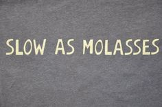 Slow as Molasses southern saying to mean you are moving too slow