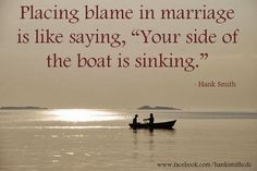 """Placing blame in marriage is like saying, """"Your side of the boat is sinking"""" - Hank Smith ~ God is Heart"""