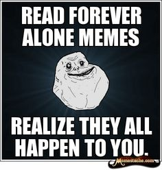 read forever alone meme, realize they all happen to you.