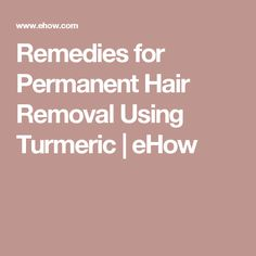 Remedies for Permanent Hair Removal Using Turmeric | eHow                                                                                                                                                     More