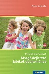 Pektor Gabriella : Örömteli gyermekévek - Mozgásfejlesztő játékok gyűjteménye (1-12. évfolyam)