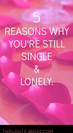 why you are still single and lonely too. 1.You are still stuck on your Ex. 2.Fear of getting heartbroken again. 5.You are too choosy. I totally agree