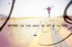 NOTHING can take away the JOY of the LORD