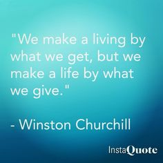 """We make a living by what we get, but we make a life by what we give."" Winston Churchill"