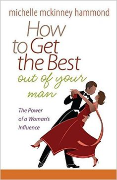 How to Get the Best Out of Your Man: The Power of a Woman's Influence: Michelle McKinney Hammond: 9780736937900:…