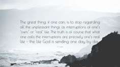 """C. S. Lewis Quote: """"The great thing, if one can, is to stop regarding all the unpleasant things as interruptions of one's 'own,' or 'real' life. The truth is of course that what one calls the interruptions are precisely one's real life – the life God is sending one day by day."""""""