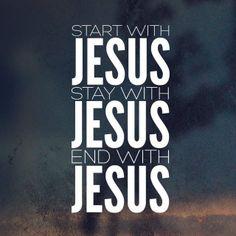 Start with Jesus. Stay with Jesus. End with Jesus!!!