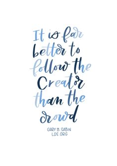 """It is far better to follow the Creator than the crowd.""—Elder Gary B. Sabin, ""Stand Up Inside and Be All In"" Created by Jenae Nelson."