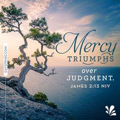 Mercy triumphs over judgement. James 2:13