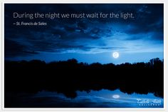 """""""During the night we must wait for the light."""" - St. Francis de Sales"""