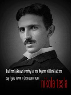 I will not be known by today, but one day men will look back and say, I gave power to the modern world.  -- Nikola Tesla