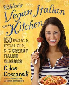 Chloe's Vegan Italian Kitchen: 150 Pizzas, Pastas, Pestos, Risottos, & Lots of Creamy Italian Classics by Chloe Coscarelli,