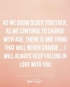 """As we grow older together, As we continue to change with age, There is one thing that will never change ... I will always keep falling in love with you."" —Karen Clodfelder"