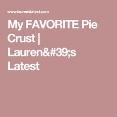 My FAVORITE Pie Crust | Lauren's Latest