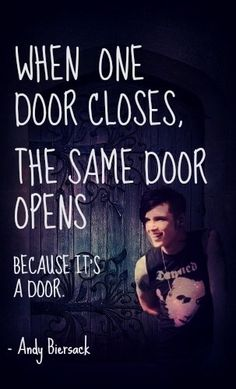 When one door closes the same one opens. Because it's a door. ~Andy Biersack