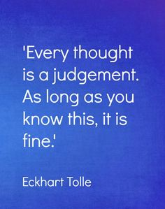 Every thought is a jugdement. As long as you know this, it is fine.  #eckharttolle #eckharttollequotes #kurttasche