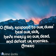 O Allah, respond to our du`a', and heal our sick, and have mercy on our dead, and defeat ur enemies. Ameen