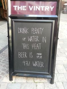 Drink plenty of water in this heat, beer is made up of 97% water