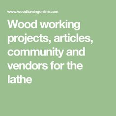 Wood working projects, articles, community and vendors for the lathe