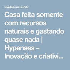 Casa feita somente com recursos naturais e gastando quase nada | Hypeness – Inovação e criatividade para todos.