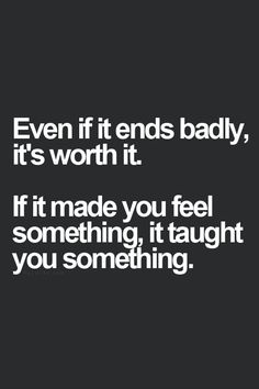 even if it ends badly, its worth it. if it made you feel something, it taught you something.