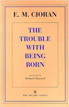 E.M. Cioran - °The Trouble with Being Born° 'No one can enjoy freedom without trembling.'