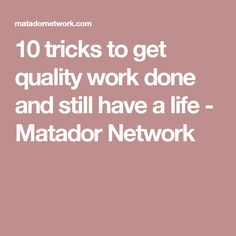 10 tricks to get quality work done and still have a life - Matador Network