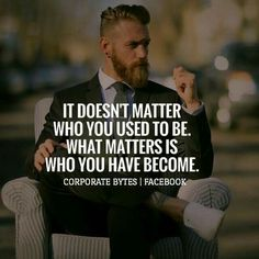 It doesn't matter who you used to be. What matters is who you have become.