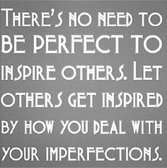 Awesome quote reminding you that you do not have to be perfect to inspire others.