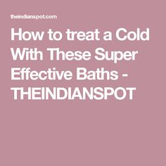 How to treat a Cold With These Super Effective Baths - THEINDIANSPOT