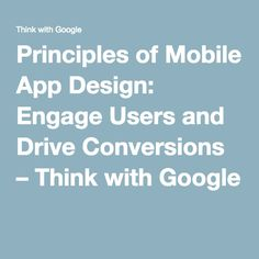 Principles of Mobile App Design: Engage Users and Drive Conversions – Think with Google