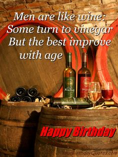 Men are like wine: Some turn to vinegar But the best improve with age.  Happy Birthday  tjn