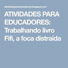 ATIVIDADES PARA EDUCADORES: Trabalhando livro Fifi, a foca distraída