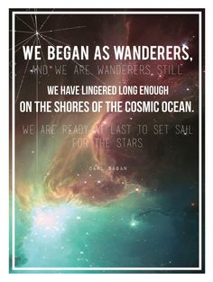 "Full Quote: ""We began as wanderers, and we are wanderers still. We have lingered long enough on the shores of the cosmic ocean. We are ready at last to set sail for the stars."" ~Carl Sagan (Via Etsy $25)"