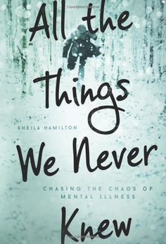All the Things We Never Knew: Chasing the Chaos of Mental Illness: Sheila Hamilton: 9781580055840: Amazon.com: Books