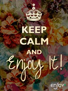 Keep Calm and Enjoy it!