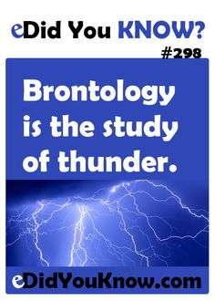 http://edidyouknow.com/did-you-know-298/ Brontology is the study of thunder.