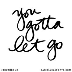 You gotta let go. Subscribe: DanielleLaPorte.com #Truthbomb #Words #Quotes