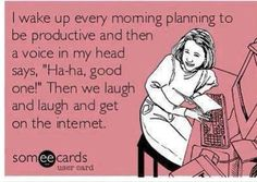 "I wake up every morning planning to be productive and then a voice in my head says ""Ha, ha good one!"" Then we laughed and laughed and get on the Internet."