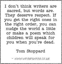 """""""I don't think writers are sacred, but words are. They deserve respect. If you get them in the right order, you can nudge the world a little or make a poem which children will speak for you when you're dead. Writing Advice, Writing Resources, Writing A Book, Writing Prompts, Writing Corner, Writing Ideas, Writer Quotes, Book Quotes, Quotes Quotes"""