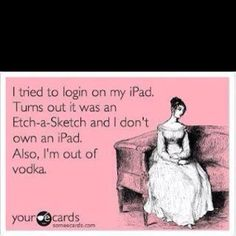 haha... vodka; gets you every time