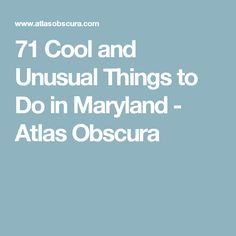 71 Cool and Unusual Things to Do in Maryland - Atlas Obscura