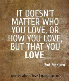 rod mckuen quotes | ... matter who you love, or how you love, but that you love, ~ Rod McKuen