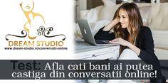 Vrei sa afli cati bani ai putea castiga din Conversatii Online? Viziteaza pagina de mai jos, raspunde la intrebarile testului online si vei primi imediat raspunsul! www.dream-studio.ro/conversatii-online/ Dream Studio, Mai
