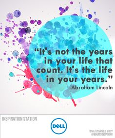 It's not the years in your life that count. It's the life in your years. -- Abraham Lincoln