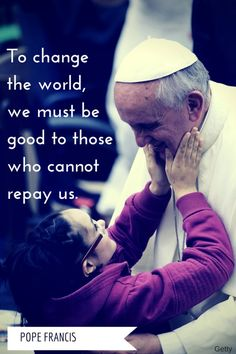 To change the world, we must be good to those who cannot repay us. Pope Francis