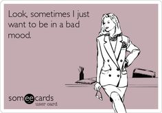 Look, sometimes I just want to be in a bad mood. So true!