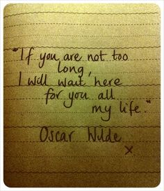 If you are not too long, I will wait for you, all my life- oscar wilde