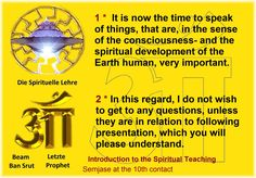 1 *  It is now the time to speak of things, that are, in the sense of the consciousness- and the spiritual development of the Earth human, very important.  2 * In this regard, I do not wish to get to any questions, unless they are in relation to following