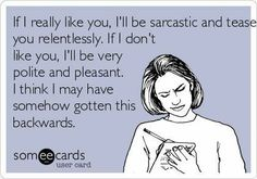Sad but true. This is ME Sarcasm- this is soooo true in our family. If we bust your chops, you have been accepted as one of us!!